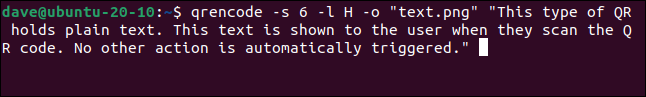 """qrencode -s 6 -l H -o """"text.png"""" """"This type of QR holds plain text. This text is shown to the user when they scan the QR code. No other action is automatically triggered."""" in a terminal window"""